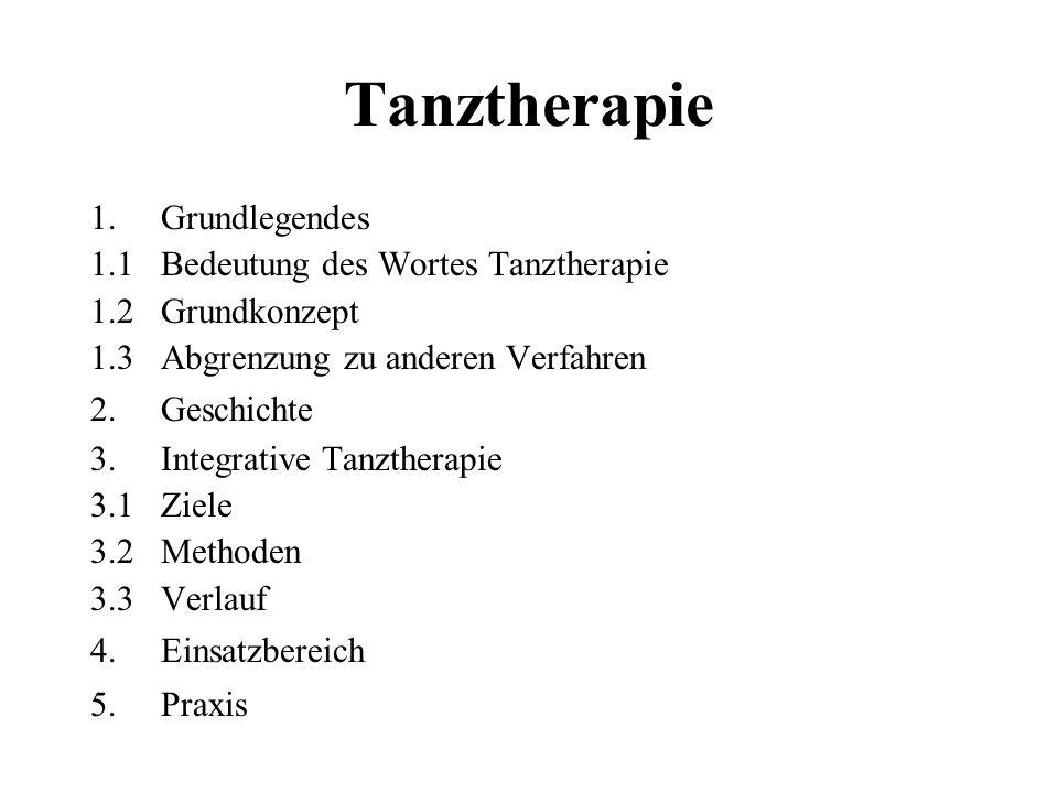 Tanztherapie 1.Grundlegendes 1.1 Bedeutung des Wortes Tanztherapie 1.2 Grundkonzept 1.3 Abgrenzung zu anderen Verfahren 2.Geschichte 3.Integrative Tan