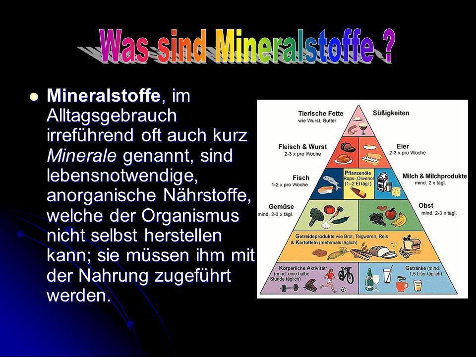 Mineralstoffe, im Alltagsgebrauch irreführend oft auch kurz Minerale genannt, sind lebensnotwendige, anorganische Nährstoffe, welche der Organismus ni