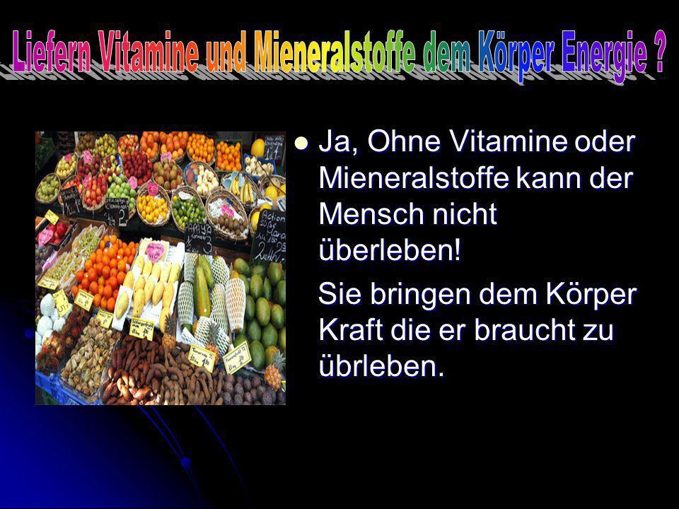 Ja, Ohne Vitamine oder Mieneralstoffe kann der Mensch nicht überleben! Ja, Ohne Vitamine oder Mieneralstoffe kann der Mensch nicht überleben! Sie brin