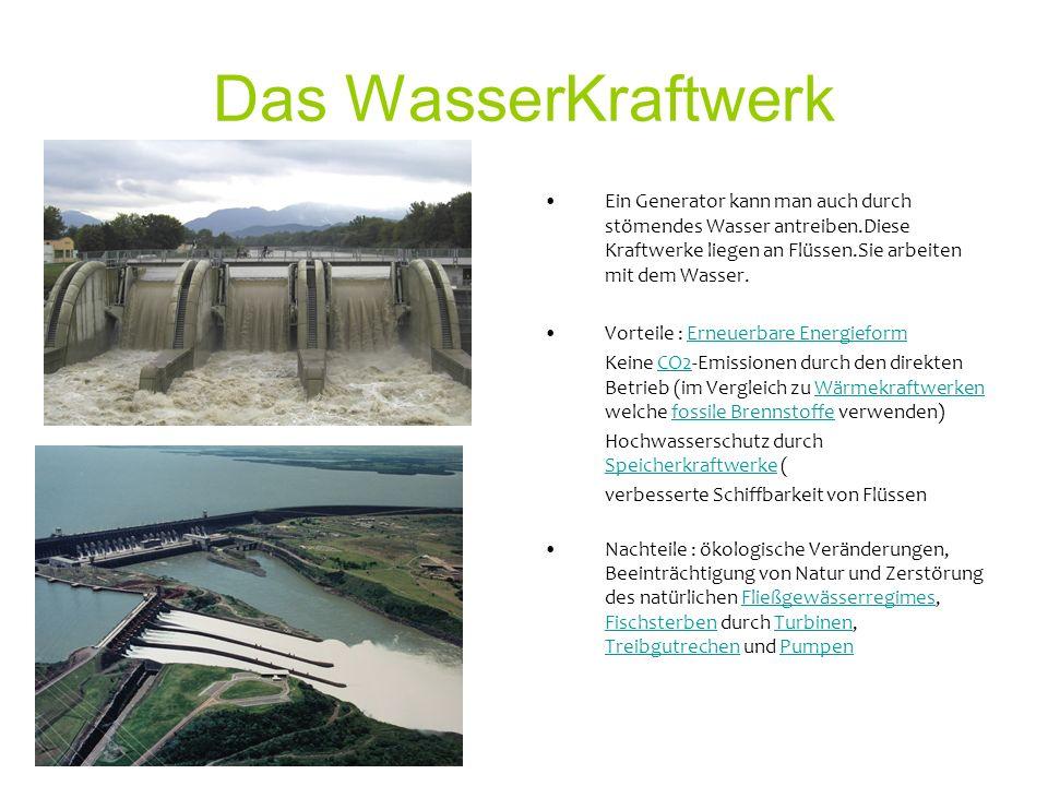 Das WasserKraftwerk Ein Generator kann man auch durch stömendes Wasser antreiben.Diese Kraftwerke liegen an Flüssen.Sie arbeiten mit dem Wasser.