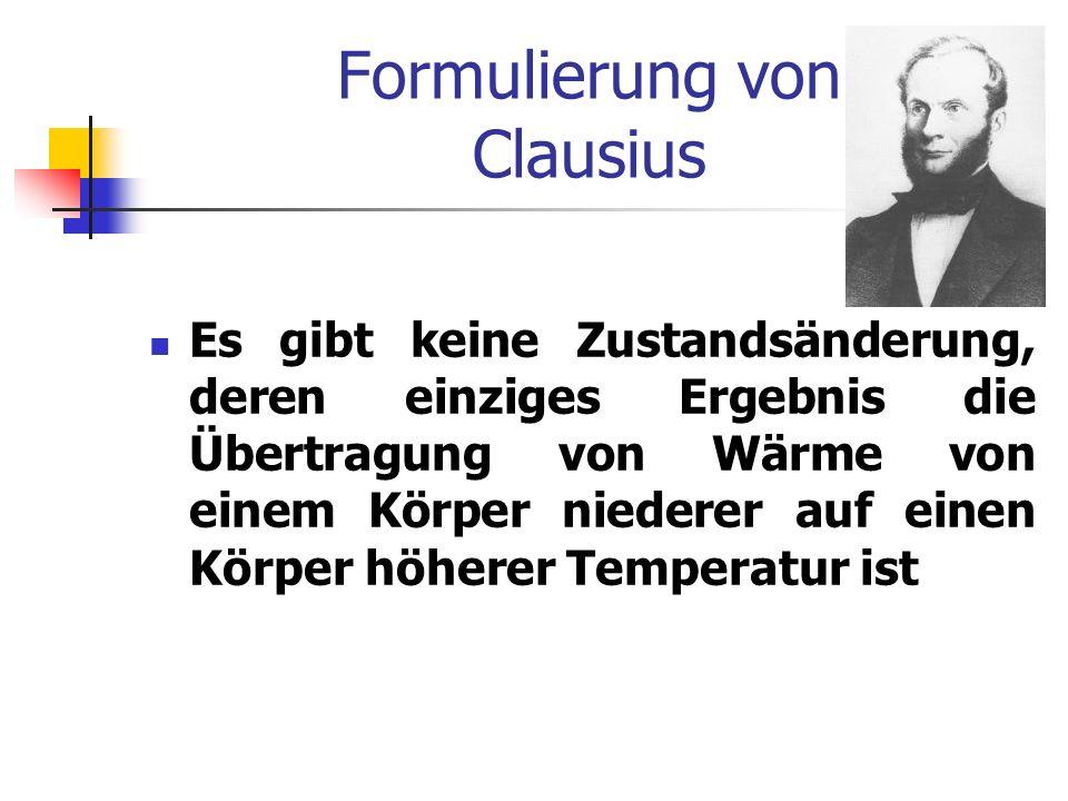 Formulierung von Clausius Es gibt keine Zustandsänderung, deren einziges Ergebnis die Übertragung von Wärme von einem Körper niederer auf einen Körper