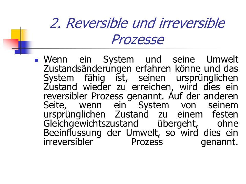 2. Reversible und irreversible Prozesse Wenn ein System und seine Umwelt Zustandsänderungen erfahren könne und das System fähig ist, seinen ursprüngli