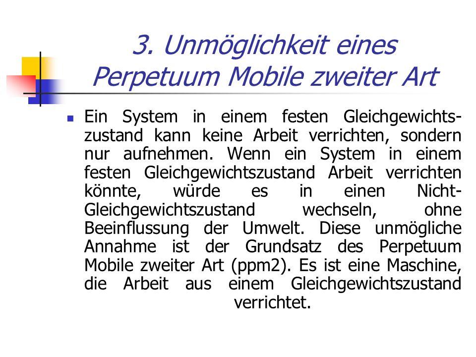 3. Unmöglichkeit eines Perpetuum Mobile zweiter Art Ein System in einem festen Gleichgewichts- zustand kann keine Arbeit verrichten, sondern nur aufne