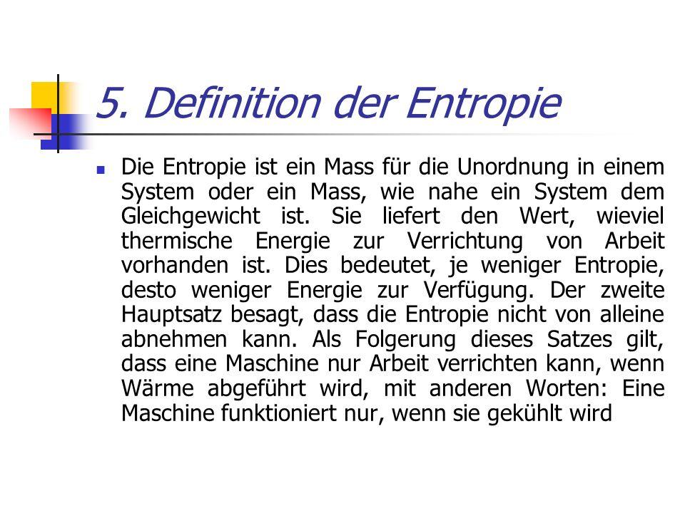 5. Definition der Entropie Die Entropie ist ein Mass für die Unordnung in einem System oder ein Mass, wie nahe ein System dem Gleichgewicht ist. Sie l