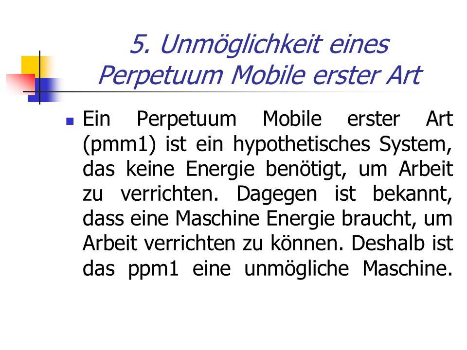 5. Unmöglichkeit eines Perpetuum Mobile erster Art Ein Perpetuum Mobile erster Art (pmm1) ist ein hypothetisches System, das keine Energie benötigt, u