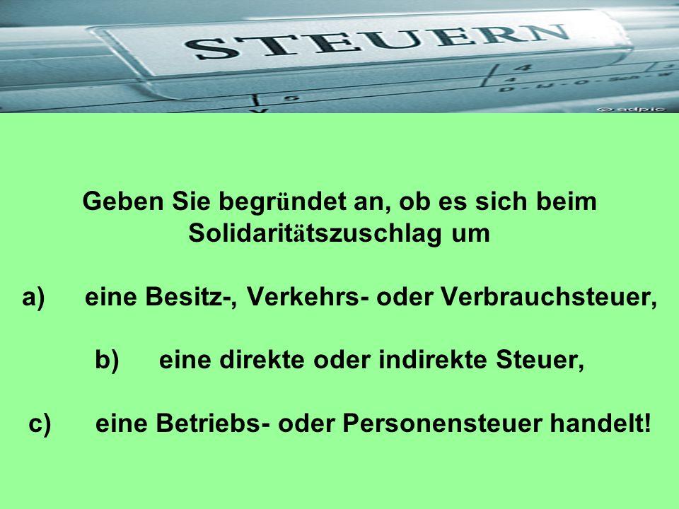 Geben Sie begr ü ndet an, ob es sich beim Solidarit ä tszuschlag um a) eine Besitz-, Verkehrs- oder Verbrauchsteuer, b) eine direkte oder indirekte St