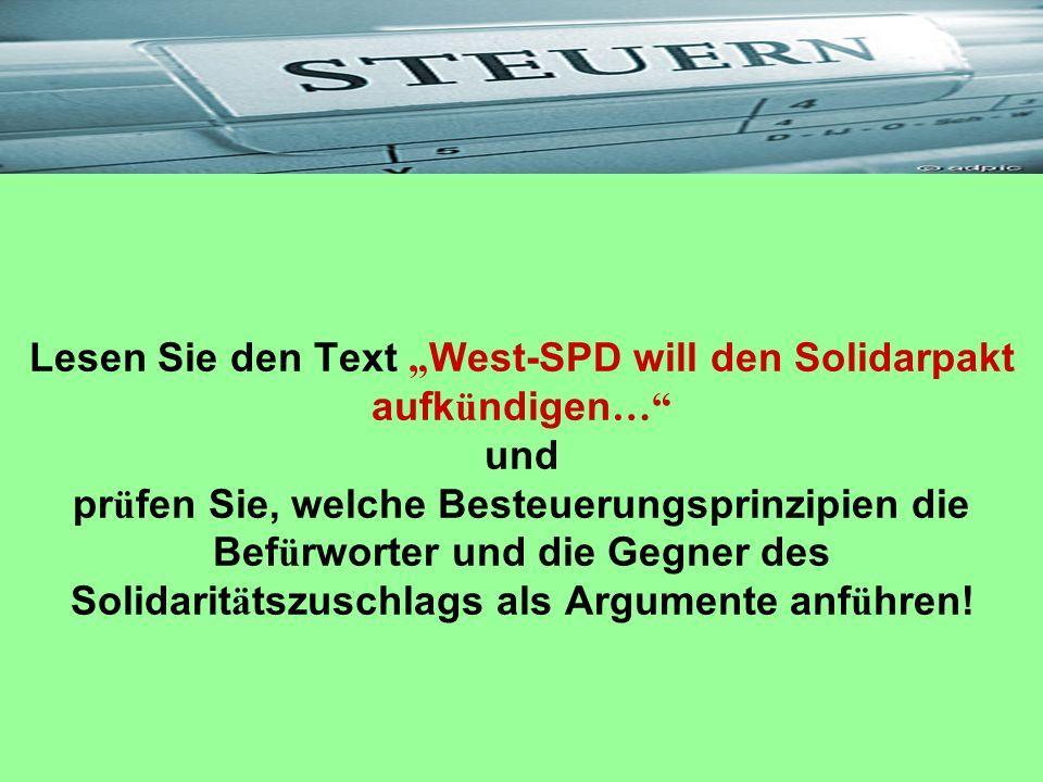 Lesen Sie den Text West-SPD will den Solidarpakt aufk ü ndigen … und pr ü fen Sie, welche Besteuerungsprinzipien die Bef ü rworter und die Gegner des
