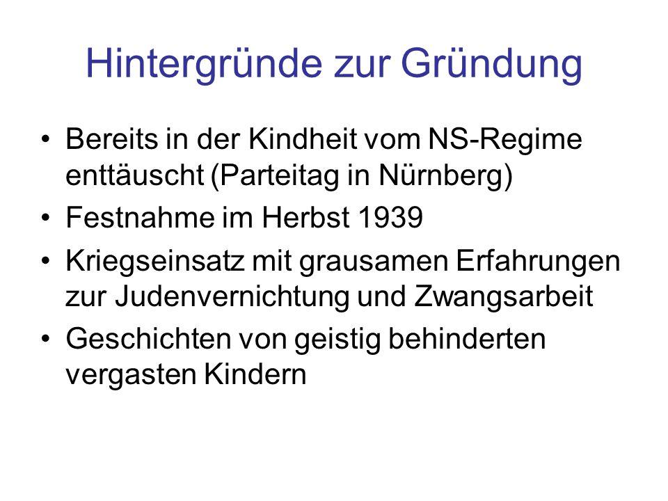 Hintergründe zur Gründung Bereits in der Kindheit vom NS-Regime enttäuscht (Parteitag in Nürnberg) Festnahme im Herbst 1939 Kriegseinsatz mit grausame