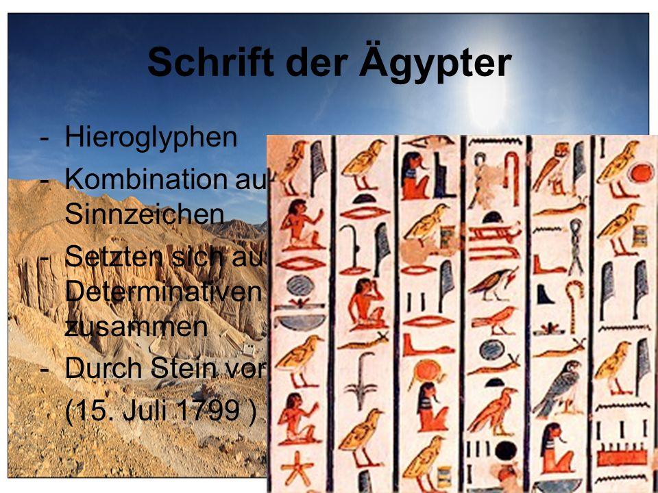 Schrift der Ägypter -Hieroglyphen -Kombination aus Konsonanten und Sinnzeichen -Setzten sich aus Phonogrammen, Determinativen und Ideogrammen zusammen