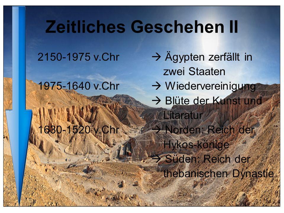 Zeitliches Geschehen II 2150-1975 v.Chr Ägypten zerfällt in zwei Staaten 1975-1640 v.Chr Wiedervereinigung Blüte der Kunst und Litaratur 1630-1520 v.C