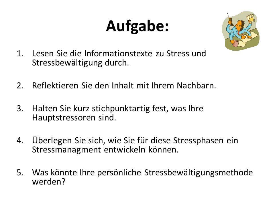 Aufgabe: 1.Lesen Sie die Informationstexte zu Stress und Stressbewältigung durch. 2.Reflektieren Sie den Inhalt mit Ihrem Nachbarn. 3.Halten Sie kurz