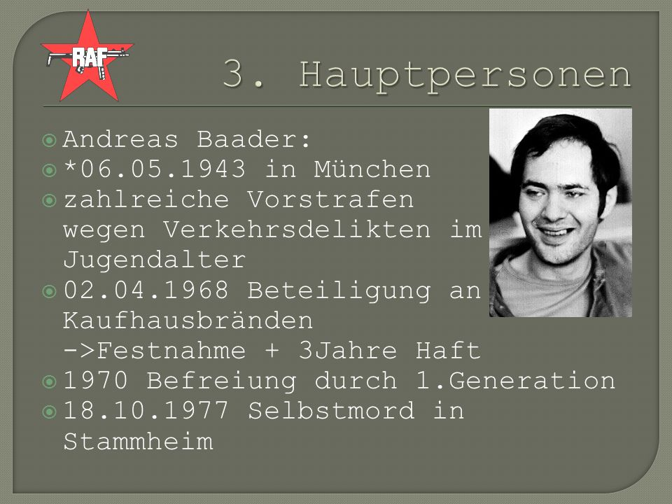 Andreas Baader: *06.05.1943 in München zahlreiche Vorstrafen wegen Verkehrsdelikten im Jugendalter 02.04.1968 Beteiligung an Kaufhausbränden ->Festnah