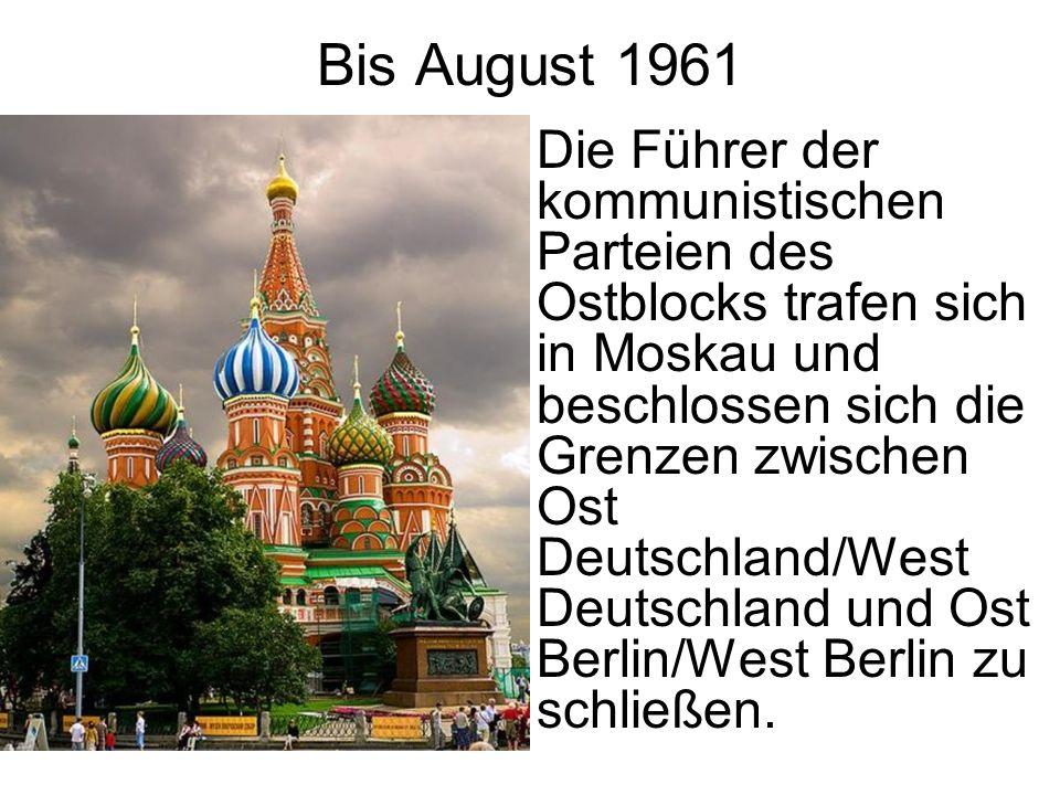 Bis August 1961 Die Führer der kommunistischen Parteien des Ostblocks trafen sich in Moskau und beschlossen sich die Grenzen zwischen Ost Deutschland/