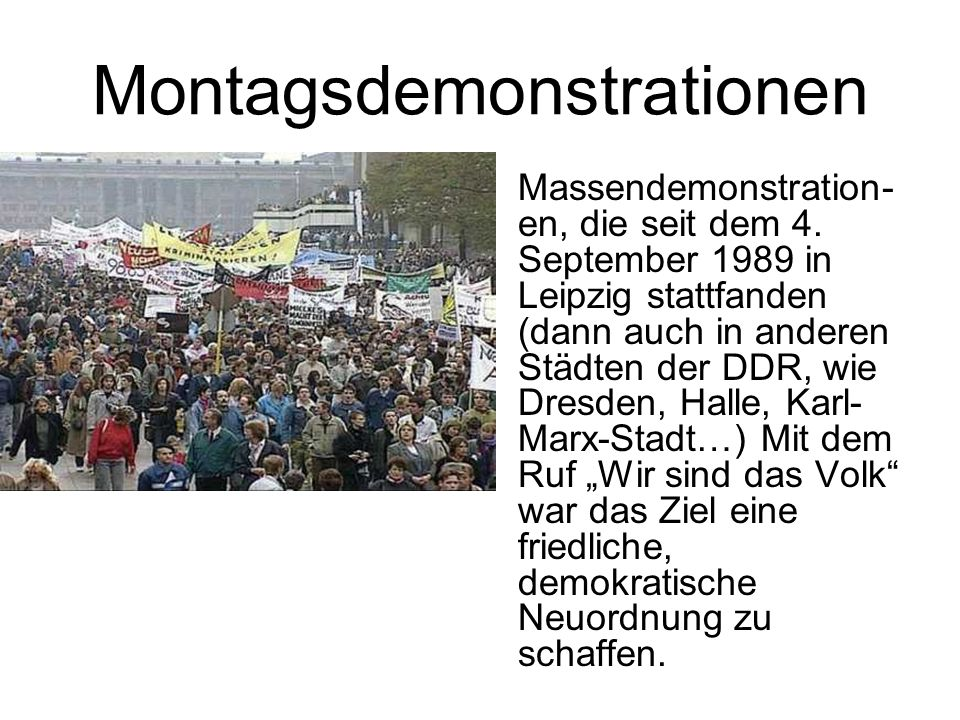 Montagsdemonstrationen Massendemonstration- en, die seit dem 4. September 1989 in Leipzig stattfanden (dann auch in anderen Städten der DDR, wie Dresd