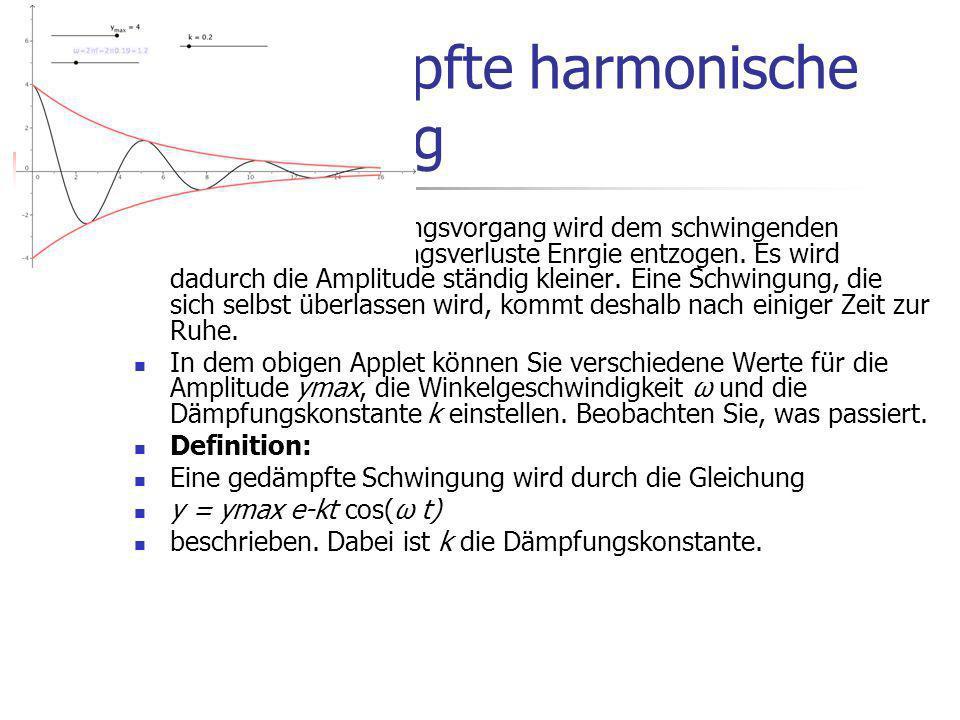 Die gedämpfte harmonische Schwingung Bei jedem Schwingungsvorgang wird dem schwingenden System durch Reibungsverluste Enrgie entzogen.