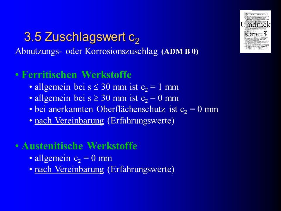 3.5 Zuschlagswert c 2 Abnutzungs- oder Korrosionszuschlag (ADM B 0) Ferritischen Werkstoffe allgemein bei s 30 mm ist c 2 = 1 mm allgemein bei s 30 mm ist c 2 = 0 mm bei anerkannten Oberflächenschutz ist c 2 = 0 mm nach Vereinbarung (Erfahrungswerte) Austenitische Werkstoffe allgemein c 2 = 0 mm nach Vereinbarung (Erfahrungswerte) Umdruck Kap.: 3