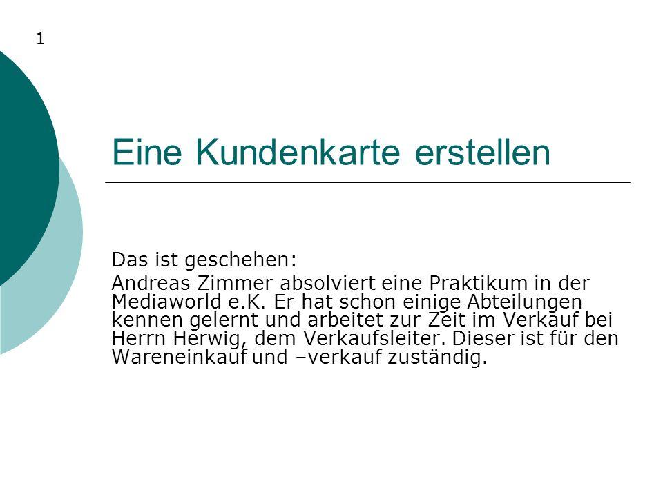 Eine Kundenkarte erstellen Das ist geschehen: Andreas Zimmer absolviert eine Praktikum in der Mediaworld e.K. Er hat schon einige Abteilungen kennen g