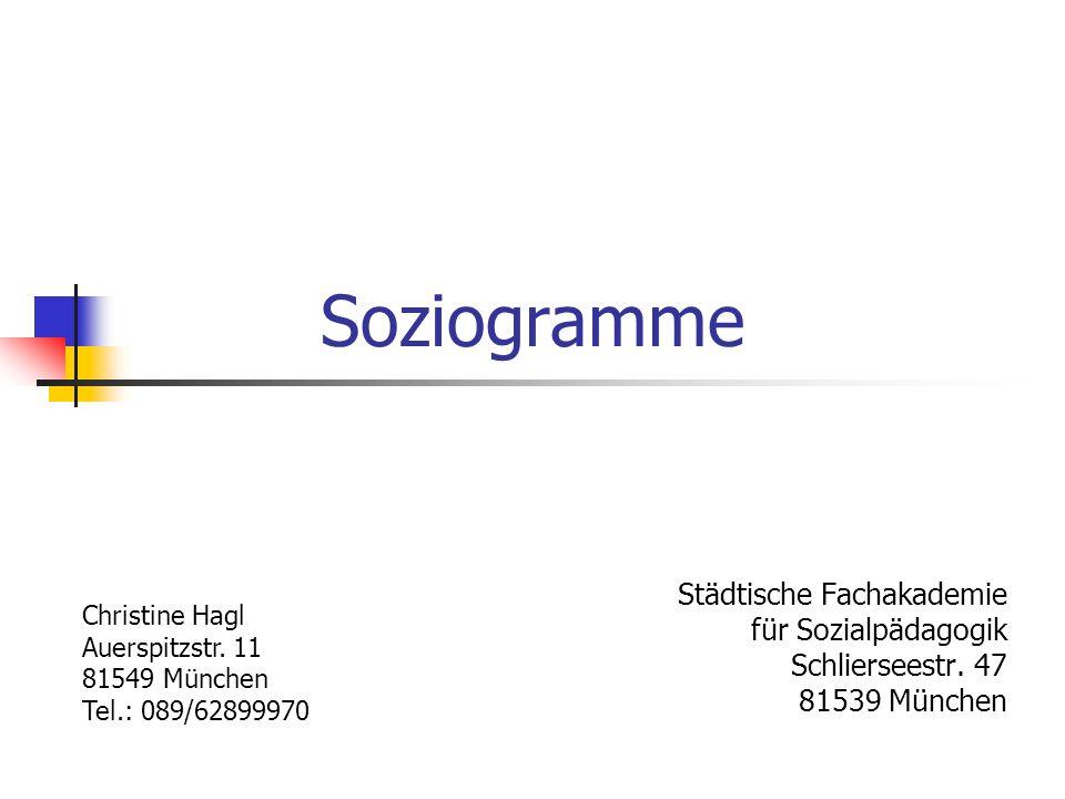 Soziogramme Städtische Fachakademie für Sozialpädagogik Schlierseestr. 47 81539 München Christine Hagl Auerspitzstr. 11 81549 München Tel.: 089/628999
