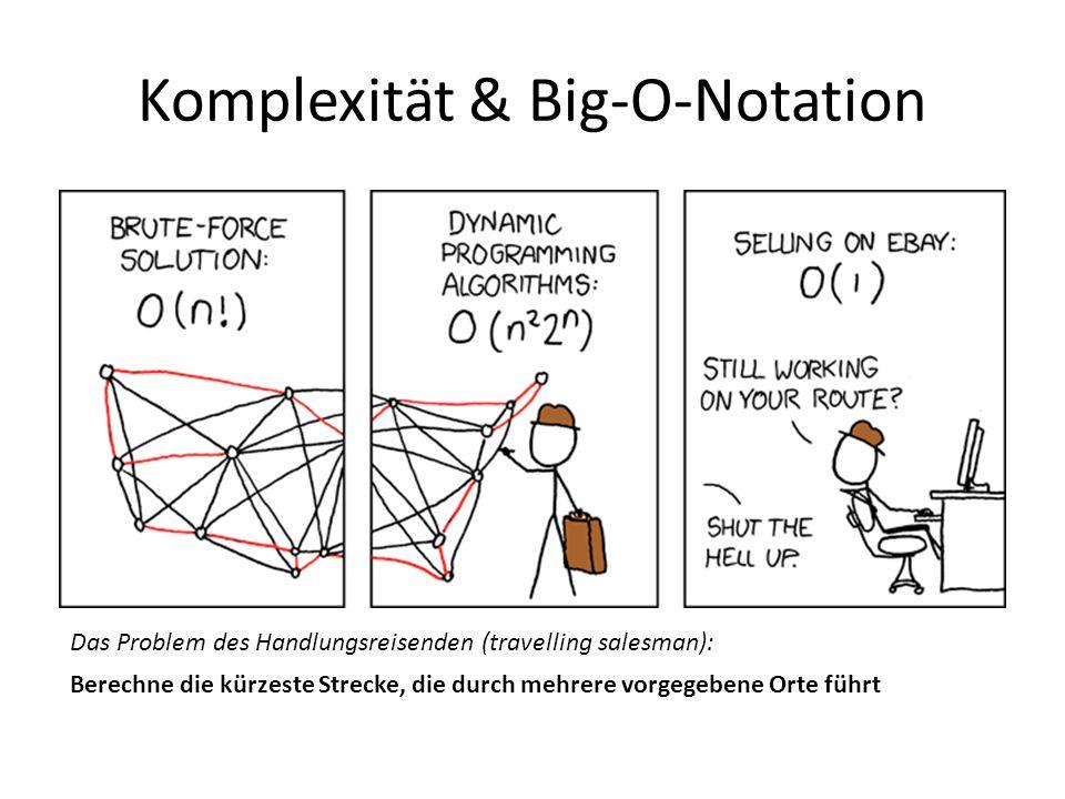 Komplexität & Big-O-Notation Das Problem des Handlungsreisenden (travelling salesman): Berechne die kürzeste Strecke, die durch mehrere vorgegebene Orte führt