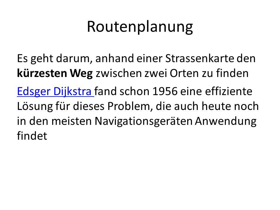 Routenplanung Es geht darum, anhand einer Strassenkarte den kürzesten Weg zwischen zwei Orten zu finden Edsger Dijkstra Edsger Dijkstra fand schon 1956 eine effiziente Lösung für dieses Problem, die auch heute noch in den meisten Navigationsgeräten Anwendung findet
