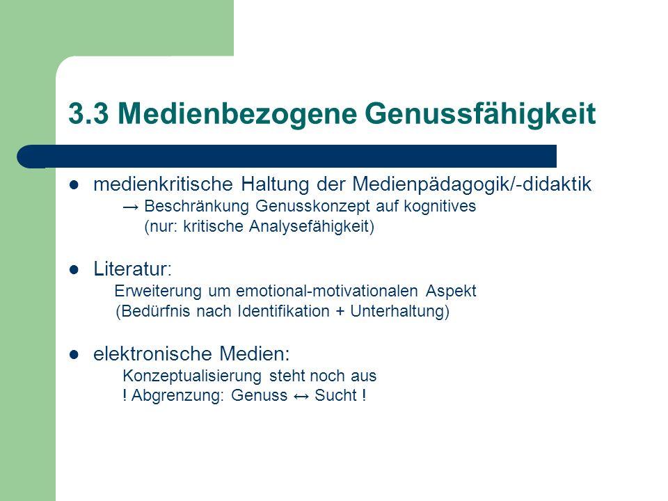 3.3 Medienbezogene Genussfähigkeit medienkritische Haltung der Medienpädagogik/-didaktik Beschränkung Genusskonzept auf kognitives (nur: kritische Ana