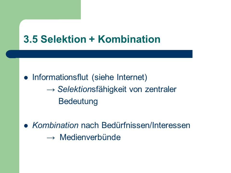 3.5 Selektion + Kombination Informationsflut (siehe Internet) Selektionsfähigkeit von zentraler Bedeutung Kombination nach Bedürfnissen/Interessen Med
