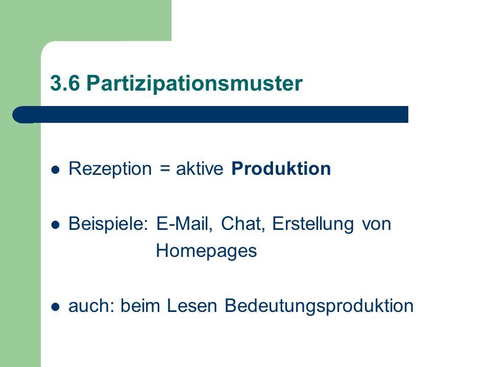 3.6 Partizipationsmuster Rezeption = aktive Produktion Beispiele: E-Mail, Chat, Erstellung von Homepages auch: beim Lesen Bedeutungsproduktion