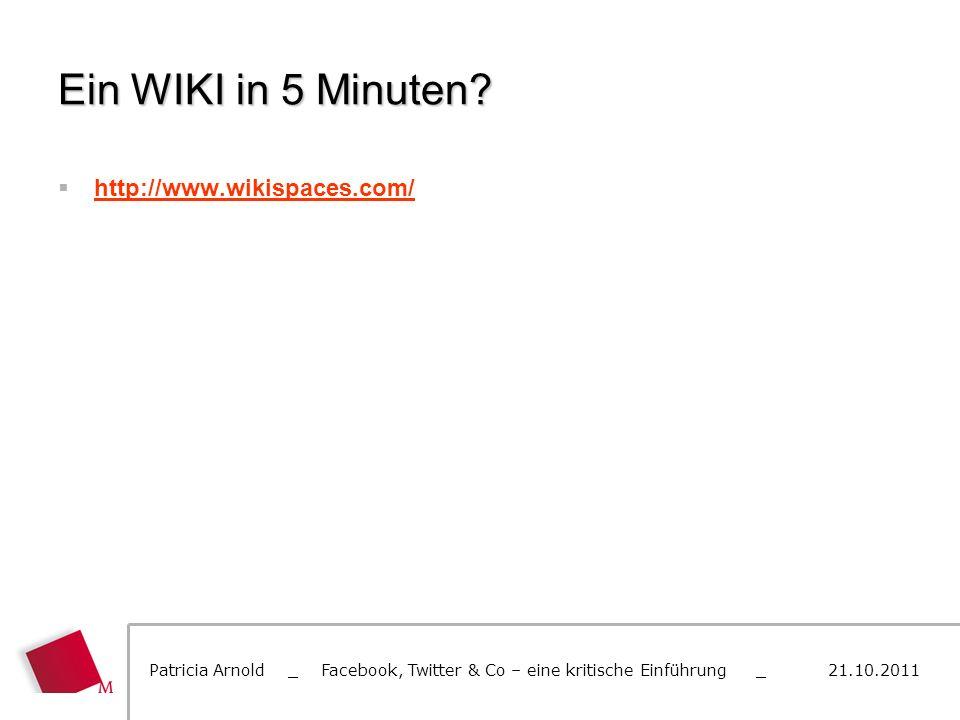 Ein WIKI in 5 Minuten? http://www.wikispaces.com/ Patricia Arnold _ Facebook, Twitter & Co – eine kritische Einführung _ 21.10.2011
