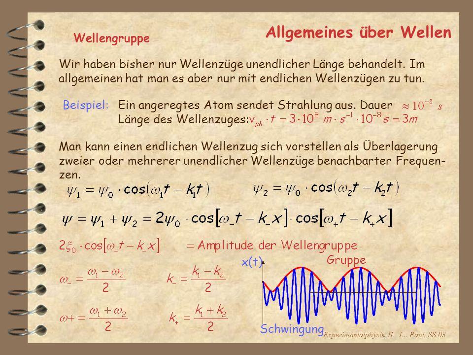 Experimentalphysik II L.. Paul, SS 03 Allgemeines über Wellen Wellengruppe Wir haben bisher nur Wellenzüge unendlicher Länge behandelt. Im allgemeinen