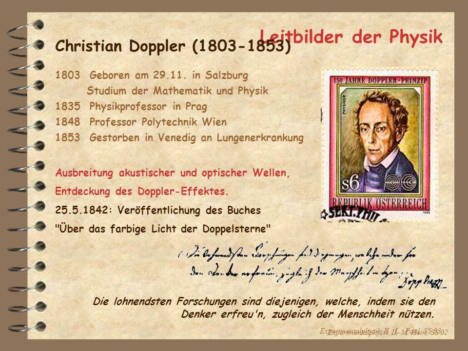 Experimentalphysik II L.. Paul, SS 03 Leitbilder der Physik Christian Doppler (1803-1853) 1803 Geboren am 29.11. in Salzburg Studium der Mathematik un