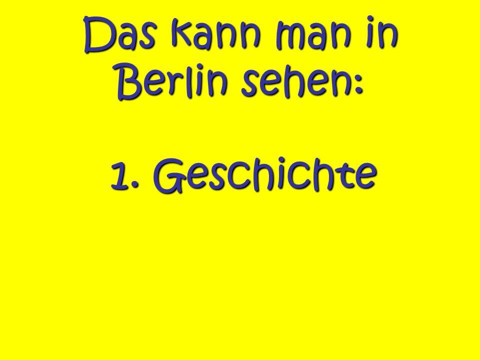 Das kann man in Berlin sehen: 1. Geschichte