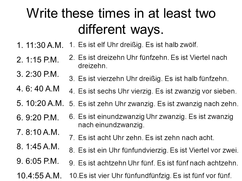 Write these times in at least two different ways. 1.11:30 A.M. 2.1:15 P.M. 3.2:30 P.M. 4.6: 40 A.M 5.10:20 A.M. 6.9:20 P.M. 7.8:10 A.M. 8.1:45 A.M. 9.
