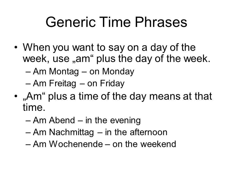 Generic Time Phrases When you want to say on a day of the week, use am plus the day of the week. –Am Montag – on Monday –Am Freitag – on Friday Am plu
