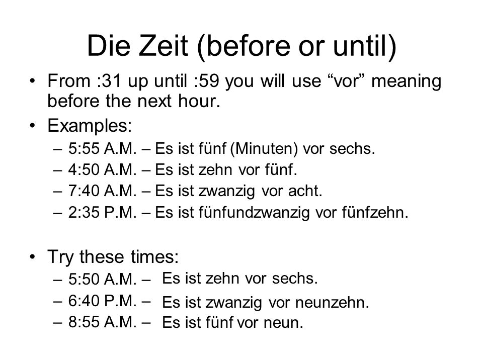 Die Zeit (before or until) From :31 up until :59 you will use vor meaning before the next hour. Examples: –5:55 A.M. – Es ist fünf (Minuten) vor sechs