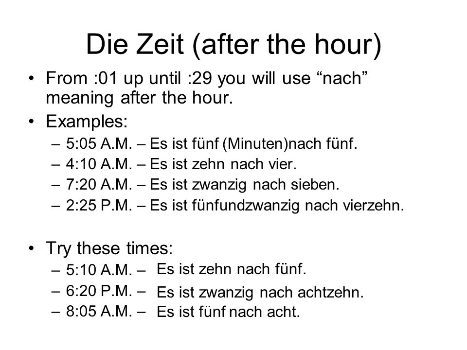 Die Zeit (after the hour) From :01 up until :29 you will use nach meaning after the hour. Examples: –5:05 A.M. – Es ist fünf (Minuten)nach fünf. –4:10