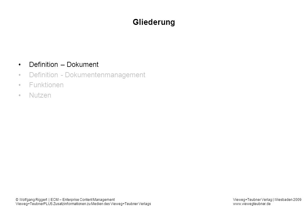Vieweg+Teubner Verlag | Wiesbaden 2009 www.viewegteubner.de © Wolfgang Riggert | ECM – Enterprise Content Management Vieweg+TeubnerPLUS Zusatzinformationen zu Medien des Vieweg+Teubner Verlags DMS-Funktionen - klassifiziert Input Erfassen – Scannen, Importieren Konvertieren, Komprimieren Indexieren, Klassifizieren Output Darstellen, Visualisieren Weiterleiten, Verteilen Ausgabe Management Recherche Versions- und Statusverwaltung Workflow Zugriffssteuerung Ablage-, Aktenplan- und Speichermanagement DMS