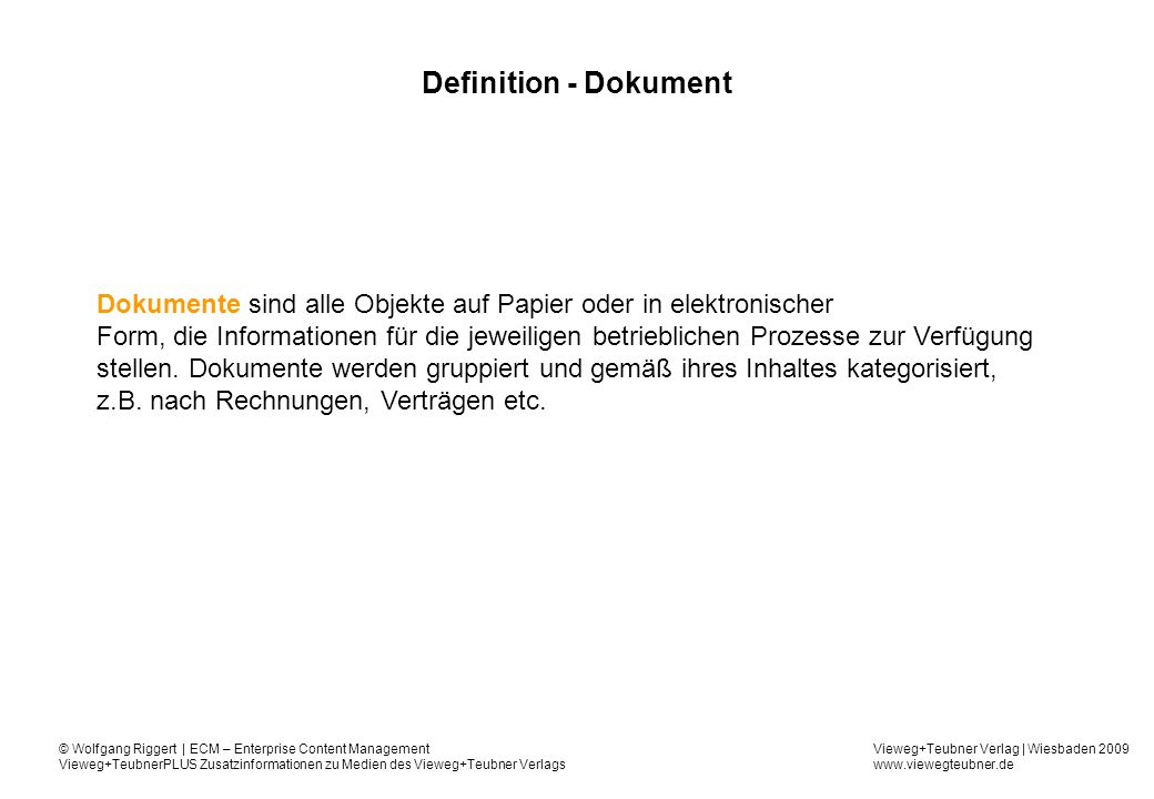 Vieweg+Teubner Verlag | Wiesbaden 2009 www.viewegteubner.de © Wolfgang Riggert | ECM – Enterprise Content Management Vieweg+TeubnerPLUS Zusatzinformationen zu Medien des Vieweg+Teubner Verlags DMS-Funktion - Versionierung Anhänge Version AussehenLayout 1.0 TextBild 1.1 Anwendung, mit der Dokument erstellt wurde/wird Dokument 2.0