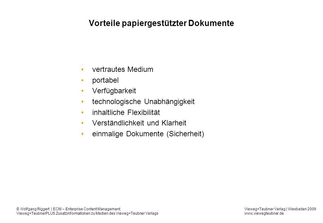 Vieweg+Teubner Verlag | Wiesbaden 2009 www.viewegteubner.de © Wolfgang Riggert | ECM – Enterprise Content Management Vieweg+TeubnerPLUS Zusatzinformationen zu Medien des Vieweg+Teubner Verlags Dokumentenmanagement - Kernaufgaben Erfassung digitaler Dokumente Scannen von Papieren Ablage Sicherung Archivierung Versionierung Wiederherstellung Verwaltung Nutzerrechte Metainformationen Ablagestruktur Suche Detaillierte Suchanfragen über eine Volltextsuche oder Metainformationen Gruppieren von Dokumenten zu Wissenseinheiten über Metainformationen Gewichtung der Informationen nach individuellen Schwerpunkten Berücksichtigung der Zugriffskontrolle