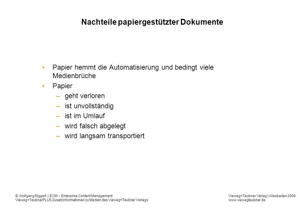 Vieweg+Teubner Verlag | Wiesbaden 2009 www.viewegteubner.de © Wolfgang Riggert | ECM – Enterprise Content Management Vieweg+TeubnerPLUS Zusatzinformationen zu Medien des Vieweg+Teubner Verlags Nachteile papiergestützter Dokumente Papier heißt unvollständige und redundante Information Entscheidungshistorie (-prozess) schlecht dokumentiert (Gründe für) Entscheidungen nur über Notizen dokumentiert keine standardisierte Terminologie keine Sicht für kooperative Dokumentation