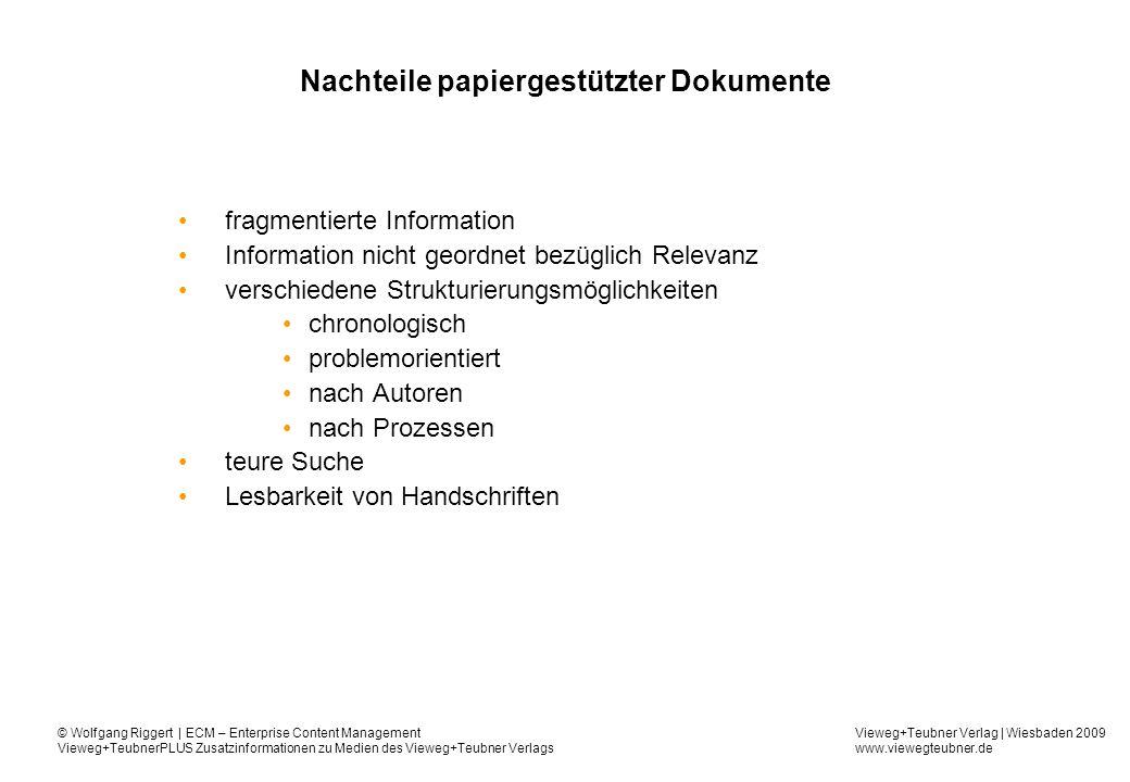 Vieweg+Teubner Verlag | Wiesbaden 2009 www.viewegteubner.de © Wolfgang Riggert | ECM – Enterprise Content Management Vieweg+TeubnerPLUS Zusatzinformationen zu Medien des Vieweg+Teubner Verlags Dokumentenbearbeitung - heute Anpassung an Organisationsstruktur Vielfalt von Hilfsmitteln und Arbeitsteilung Papiergebundene Sachbearbeitung hohe Liegezeiten lang andauernde Recherchen Medienbrüche durch die Verarbeitung elektronischer Informationen und verfügbarer Informationen in Papierdokumenten