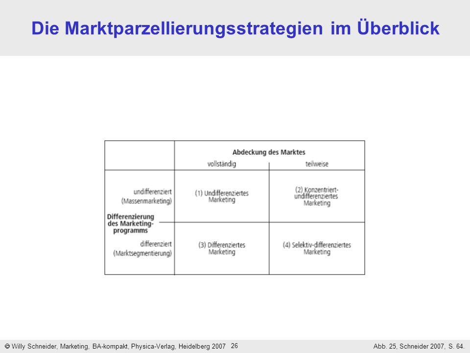 26 Die Marktparzellierungsstrategien im Überblick Willy Schneider, Marketing, BA-kompakt, Physica-Verlag, Heidelberg 2007 Abb. 25, Schneider 2007, S.