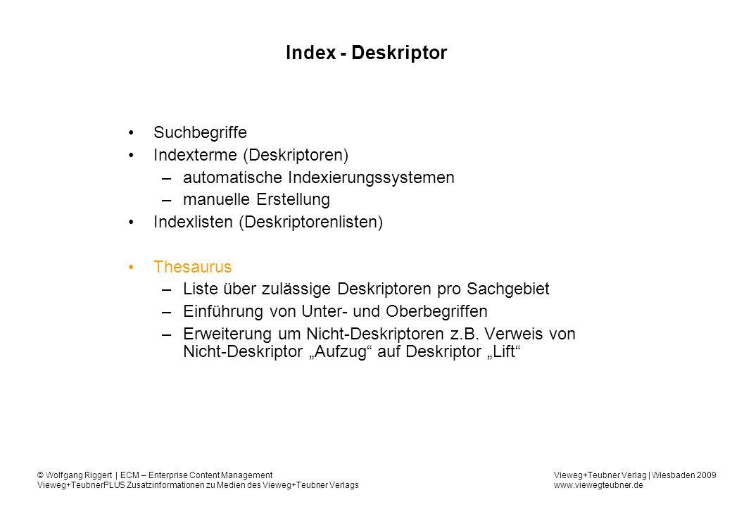 Vieweg+Teubner Verlag | Wiesbaden 2009 www.viewegteubner.de © Wolfgang Riggert | ECM – Enterprise Content Management Vieweg+TeubnerPLUS Zusatzinformationen zu Medien des Vieweg+Teubner Verlags Index - Deskriptor Suchbegriffe Indexterme (Deskriptoren) –automatische Indexierungssystemen –manuelle Erstellung Indexlisten (Deskriptorenlisten) Thesaurus –Liste über zulässige Deskriptoren pro Sachgebiet –Einführung von Unter- und Oberbegriffen –Erweiterung um Nicht-Deskriptoren z.B.