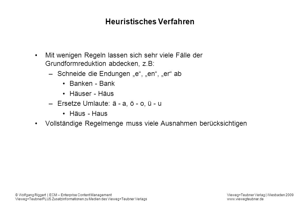 Vieweg+Teubner Verlag | Wiesbaden 2009 www.viewegteubner.de © Wolfgang Riggert | ECM – Enterprise Content Management Vieweg+TeubnerPLUS Zusatzinformationen zu Medien des Vieweg+Teubner Verlags Heuristisches Verfahren Mit wenigen Regeln lassen sich sehr viele Fälle der Grundformreduktion abdecken, z.B: –Schneide die Endungen e, en, er ab Banken - Bank Häuser - Häus –Ersetze Umlaute: ä - a, ö - o, ü - u Häus - Haus Vollständige Regelmenge muss viele Ausnahmen berücksichtigen