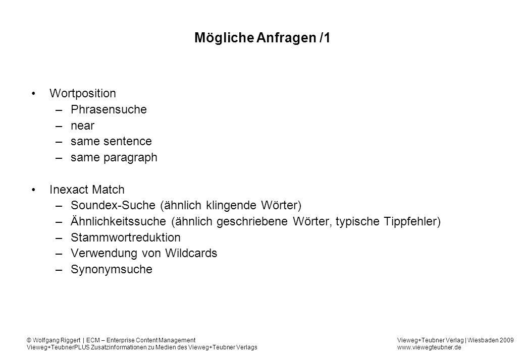 Vieweg+Teubner Verlag | Wiesbaden 2009 www.viewegteubner.de © Wolfgang Riggert | ECM – Enterprise Content Management Vieweg+TeubnerPLUS Zusatzinformationen zu Medien des Vieweg+Teubner Verlags Mögliche Anfragen /1 Wortposition –Phrasensuche –near –same sentence –same paragraph Inexact Match –Soundex-Suche (ähnlich klingende Wörter) –Ähnlichkeitssuche (ähnlich geschriebene Wörter, typische Tippfehler) –Stammwortreduktion –Verwendung von Wildcards –Synonymsuche