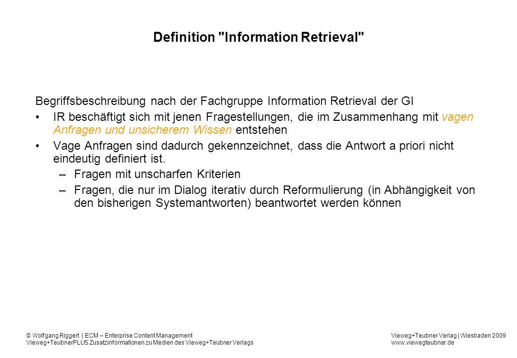 Vieweg+Teubner Verlag | Wiesbaden 2009 www.viewegteubner.de © Wolfgang Riggert | ECM – Enterprise Content Management Vieweg+TeubnerPLUS Zusatzinformationen zu Medien des Vieweg+Teubner Verlags Definition Information Retrieval Begriffsbeschreibung nach der Fachgruppe Information Retrieval der GI IR beschäftigt sich mit jenen Fragestellungen, die im Zusammenhang mit vagen Anfragen und unsicherem Wissen entstehen Vage Anfragen sind dadurch gekennzeichnet, dass die Antwort a priori nicht eindeutig definiert ist.