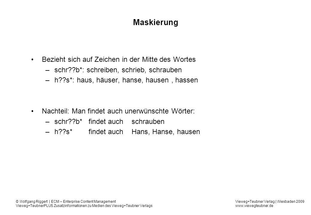 Vieweg+Teubner Verlag | Wiesbaden 2009 www.viewegteubner.de © Wolfgang Riggert | ECM – Enterprise Content Management Vieweg+TeubnerPLUS Zusatzinformationen zu Medien des Vieweg+Teubner Verlags Maskierung Bezieht sich auf Zeichen in der Mitte des Wortes –schr b*: schreiben, schrieb, schrauben –h s*: haus, häuser, hanse, hausen, hassen Nachteil: Man findet auch unerwünschte Wörter: –schr b*findet auch schrauben –h s*findet auch Hans, Hanse, hausen