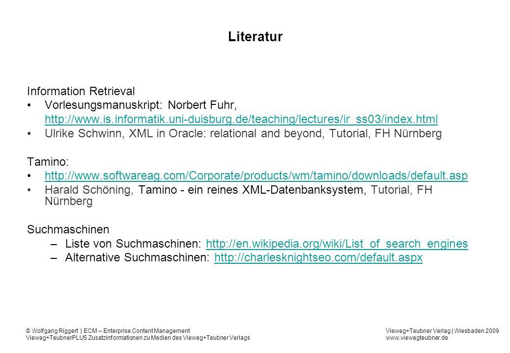 Vieweg+Teubner Verlag   Wiesbaden 2009 www.viewegteubner.de © Wolfgang Riggert   ECM – Enterprise Content Management Vieweg+TeubnerPLUS Zusatzinformationen zu Medien des Vieweg+Teubner Verlags Literatur Information Retrieval Vorlesungsmanuskript: Norbert Fuhr, http://www.is.informatik.uni-duisburg.de/teaching/lectures/ir_ss03/index.html Ulrike Schwinn, XML in Oracle: relational and beyond, Tutorial, FH Nürnberg Tamino: http://www.softwareag.com/Corporate/products/wm/tamino/downloads/default.asp Harald Schöning, Tamino - ein reines XML-Datenbanksystem, Tutorial, FH Nürnberg Suchmaschinen –Liste von Suchmaschinen: http://en.wikipedia.org/wiki/List_of_search_engineshttp://en.wikipedia.org/wiki/List_of_search_engines –Alternative Suchmaschinen: http://charlesknightseo.com/default.aspxhttp://charlesknightseo.com/default.aspx