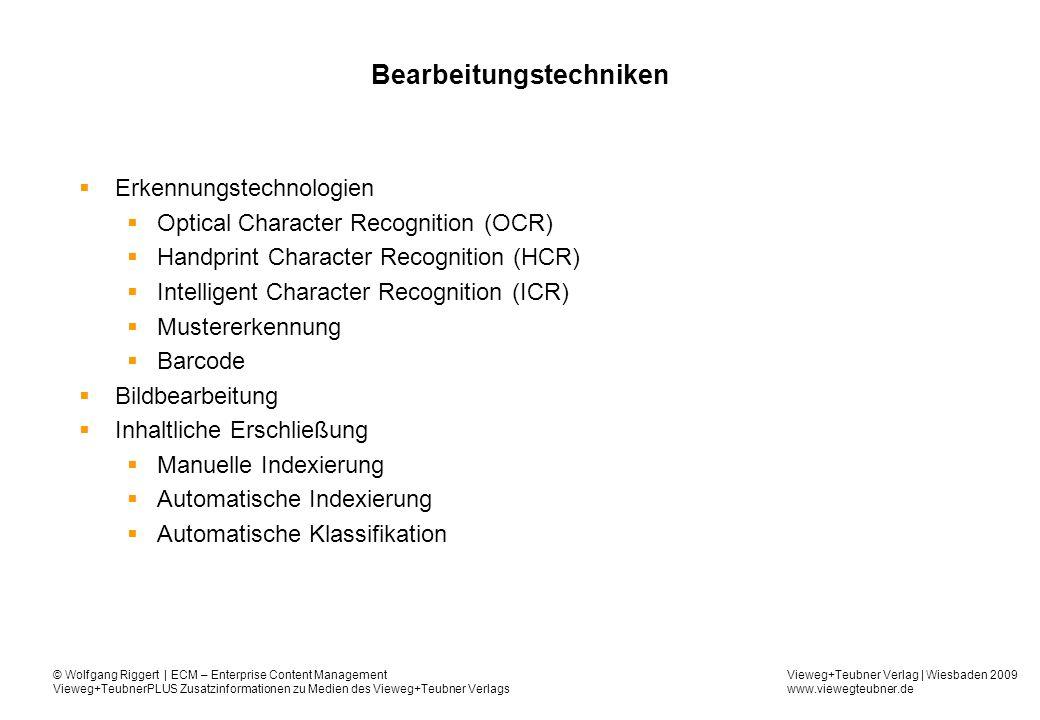 Vieweg+Teubner Verlag | Wiesbaden 2009 www.viewegteubner.de © Wolfgang Riggert | ECM – Enterprise Content Management Vieweg+TeubnerPLUS Zusatzinformationen zu Medien des Vieweg+Teubner Verlags Bearbeitungstechniken Erkennungstechnologien Optical Character Recognition (OCR) Handprint Character Recognition (HCR) Intelligent Character Recognition (ICR) Mustererkennung Barcode Bildbearbeitung Inhaltliche Erschließung Manuelle Indexierung Automatische Indexierung Automatische Klassifikation