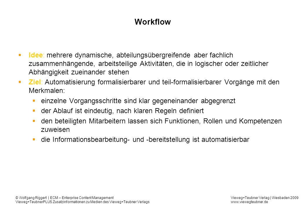 Vieweg+Teubner Verlag | Wiesbaden 2009 www.viewegteubner.de © Wolfgang Riggert | ECM – Enterprise Content Management Vieweg+TeubnerPLUS Zusatzinformationen zu Medien des Vieweg+Teubner Verlags Workflow Idee: mehrere dynamische, abteilungsübergreifende aber fachlich zusammenhängende, arbeitsteilige Aktivitäten, die in logischer oder zeitlicher Abhängigkeit zueinander stehen Ziel: Automatisierung formalisierbarer und teil-formalisierbarer Vorgänge mit den Merkmalen: einzelne Vorgangsschritte sind klar gegeneinander abgegrenzt der Ablauf ist eindeutig, nach klaren Regeln definiert den beteiligten Mitarbeitern lassen sich Funktionen, Rollen und Kompetenzen zuweisen die Informationsbearbeitung- und -bereitstellung ist automatisierbar
