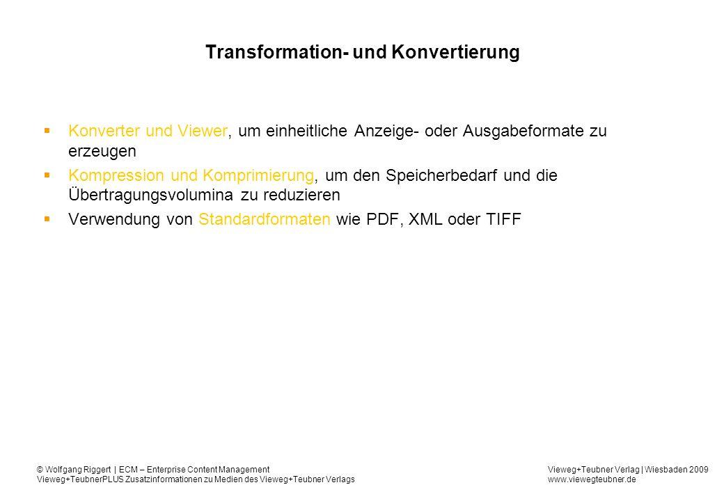 Vieweg+Teubner Verlag | Wiesbaden 2009 www.viewegteubner.de © Wolfgang Riggert | ECM – Enterprise Content Management Vieweg+TeubnerPLUS Zusatzinformationen zu Medien des Vieweg+Teubner Verlags Transformation- und Konvertierung Konverter und Viewer, um einheitliche Anzeige- oder Ausgabeformate zu erzeugen Kompression und Komprimierung, um den Speicherbedarf und die Übertragungsvolumina zu reduzieren Verwendung von Standardformaten wie PDF, XML oder TIFF